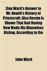 Zion Ward's Answer to Mr. Howitt's History of Priestcraft; Also Herein Is Shown That God Having Now Made His Blameless Bishop, According to the Prophe