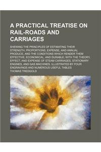 A   Practical Treatise on Rail-Roads and Carriages; Shewing the Principles of Estimating Their Strength, Proportions, Expense, and Annual Produce, and