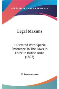 Legal Maxims: Illustrated with Special Reference to the Laws in Force in British India (1897)