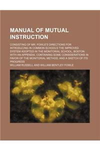 Manual of Mutual Instruction; Consisting of Mr. Fowle's Directions for Introducing in Common Schools the Improved System Adopted in the Monitorial Sch