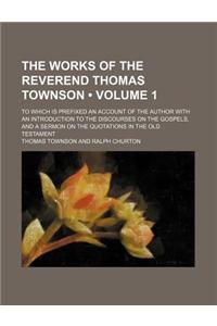 The Works of the Reverend Thomas Townson (Volume 1); To Which Is Prefixed an Account of the Author with an Introduction to the Discourses on the Gospe