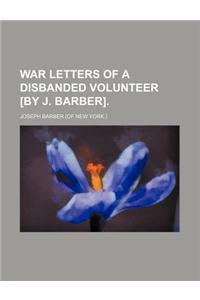 War Letters of a Disbanded Volunteer [By J. Barber].