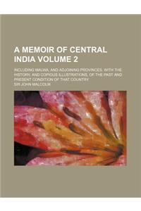 A Memoir of Central India; Including Malwa, and Adjoining Provinces. with the History, and Copious Illustrations, of the Past and Present Condition