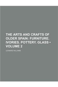 The Arts and Crafts of Older Spain (Volume 2); Furniture. Ivories. Pottery. Glass