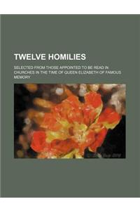 Twelve Homilies; Selected from Those Appointed to Be Read in Churches in the Time of Queen Elizabeth of Famous Memory