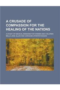 A Crusade of Compassion for the Healing of the Nations; A Study of Medical Missions for Women and Children