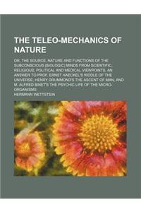 The Teleo-Mechanics of Nature; Or, the Source, Nature and Functions of the Subconscious (Biologic) Minds from Scientific, Religious, Political and Med