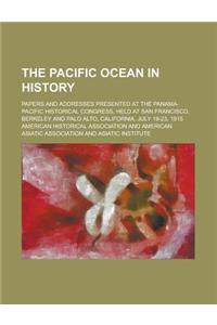 The Pacific Ocean in History; Papers and Addresses Presented at the Panama-Pacific Historical Congress, Held at San Francisco, Berkeley and