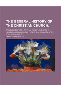 The General History of the Christian Church; From Her Birth to Her Final Triumphant State in Heaven, Chiefly Deduced from the Apocalypse of St. John t