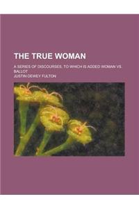 The True Woman; A Series of Discourses, to Which Is Added Woman vs. Ballot