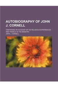 Autobiography of John J. Cornell; Containing an Account of His Religious Experiences and Travels in the Ministry