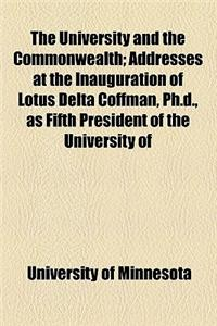 The University and the Commonwealth; Addresses at the Inauguration of Lotus Delta Coffman, PH.D., as Fifth President of the University of Minnesota, M