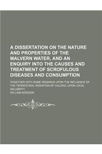 A   Dissertation on the Nature and Properties of the Malvern Water, and an Enquiry Into the Causes and Treatment of Scrofulous Diseases and Consumptio