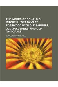 The Works of Donald G. Mitchell (Volume 4); Wet Days at Edgewood with Old Farmers, Old Gardeners, and Old Pastorals