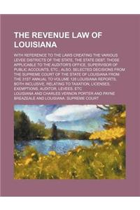 The Revenue Law of Louisiana; With Reference to the Laws Creating the Various Levee Districts of the State, the State Debt, Those Applicable to the Au