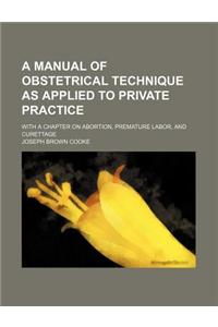 A Manual of Obstetrical Technique as Applied to Private Practice; With a Chapter on Abortion, Premature Labor, and Curettage