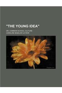 The Young Idea; Or, Common School Culture