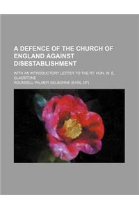 A Defence of the Church of England Against Disestablishment; With an Introductory Letter to the Rt. Hon. W. E. Gladstone
