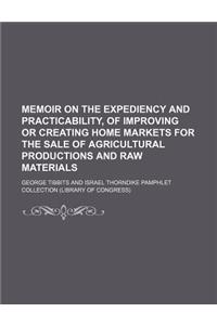 Memoir on the Expediency and Practicability, of Improving or Creating Home Markets for the Sale of Agricultural Productions and Raw Materials