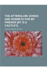 The Afterglow, Songs and Sonnets for My Friends [By G.S. Cautley]
