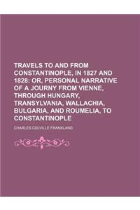 Travels to and from Constantinople, in 1827 and 1828; Or, Personal Narrative of a Journy from Vienne, Through Hungary, Transylvania, Wallachia, Bulgar