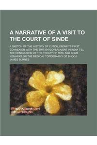 A   Narrative of a Visit to the Court of Sinde; A Sketch of the History of Cutch, from Its First Connexion with the British Government in India Till t