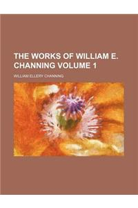 The Works of William E. Channing Volume 1