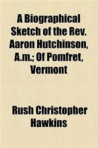 A Biographical Sketch of the REV. Aaron Hutchinson, A.M.; Of Pomfret, Vermont