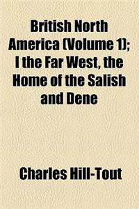 British North America Volume 1; I the Far West, the Home of the Salish and Dene