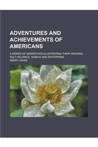 Adventures and Achievements of Americans; A Series of Narratives Illustrating Their Heroism, Self-Reliance, Genius and Enterprise