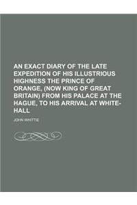 An  Exact Diary of the Late Expedition of His Illustrious Highness the Prince of Orange, (Now King of Great Britain) from His Palace at the Hague, to
