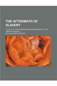 The Aftermath of Slavery; A Study of the Condition and Environ-Ment of the American Negro