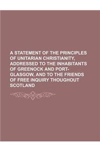 A   Statement of the Principles of Unitarian Christianity, Addressed to the Inhabitants of Greenock and Port-Glasgow, and to the Friends of Free Inqui
