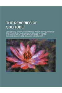 The Reveries of Solitude; Consisting of Essays in Prose, a New Translation of the Muscipula, and Original Pieces in Verse