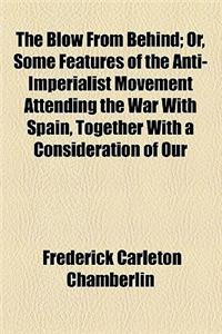 The Blow from Behind; Or, Some Features of the Anti-Imperialist Movement Attending the War with Spain, Together with a Consideration of Our Philippine