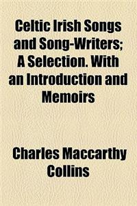 Celtic Irish Songs and Song-Writers; A Selection. with an Introduction and Memoirs