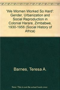 We Women Worked So Hard': Gender, Urbanization and Social Reproduction in Colonial Harare, Zimbabwe, 1930-1956