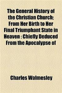 The General History of the Christian Church; From Her Birth to Her Final Triumphant State in Heaven Chiefly Deduced from the Apocalypse of St. John, t