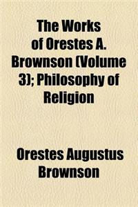 The Works of Orestes A. Brownson (Volume 3); Philosophy of Religion