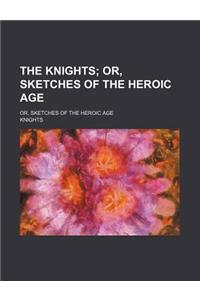 The Knights; Or, Sketches of the Heroic Age. Or, Sketches of the Heroic Age