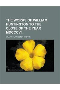 The Works of William Huntington to the Close of the Year MDCCCVI