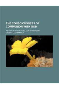 The Consciousness of Communion with God; A Study in the Psychology of Religion