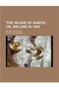 'The Island of Saints'; Or, Ireland in 1855. Or, Ireland in 1855