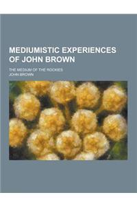 Mediumistic Experiences of John Brown; The Medium of the Rockies
