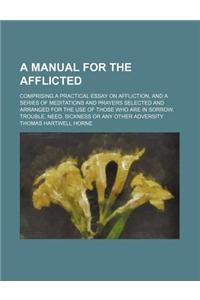 A   Manual for the Afflicted; Comprising a Practical Essay on Affliction, and a Series of Meditations and Prayers Selected and Arranged for the Use of