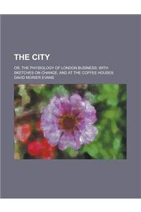 The City; Or, the Physiology of London Business; With Sketches on C?hange, and at the Coffee Houses