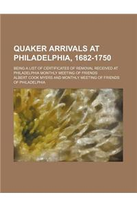 Quaker Arrivals at Philadelphia, 1682-1750; Being a List of Certificates of Removal Received at Philadelphia Monthly Meeting of Friends
