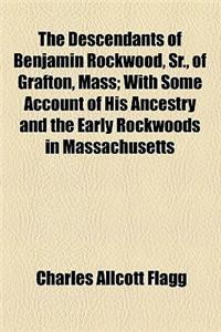 The Descendants of Benjamin Rockwood, Sr., of Grafton, Mass; With Some Account of His Ancestry and the Early Rockwoods in Massachusetts