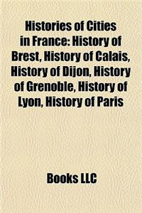 Histories of Cities in France: History of Brest, History of Calais, History of Dijon, History of Grenoble, History of Lyon, History of Paris