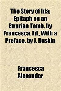 The Story of Ida; Epitaph on an Etrurian Tomb. by Francesca. Ed., with a Preface, by J. Ruskin